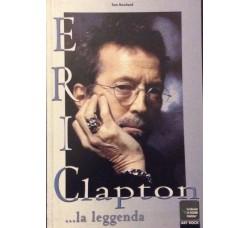Eric Clapton ... La leggenda  del Rock - Tom Rowland